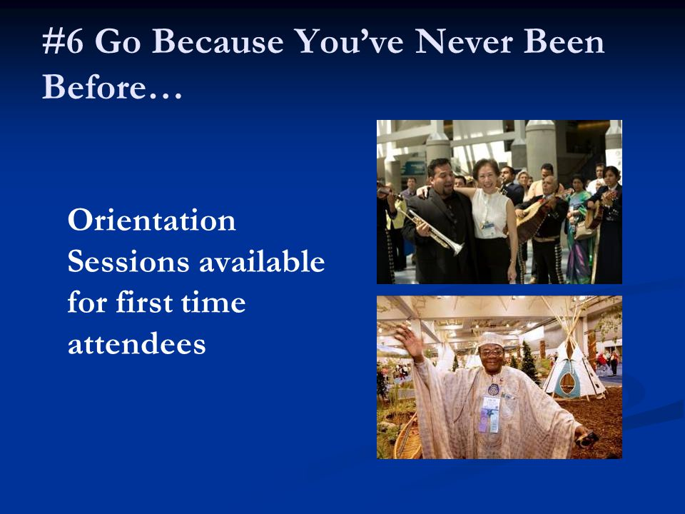 #6 Go Because You've Never Been Before… Orientation Sessions available for first time attendees