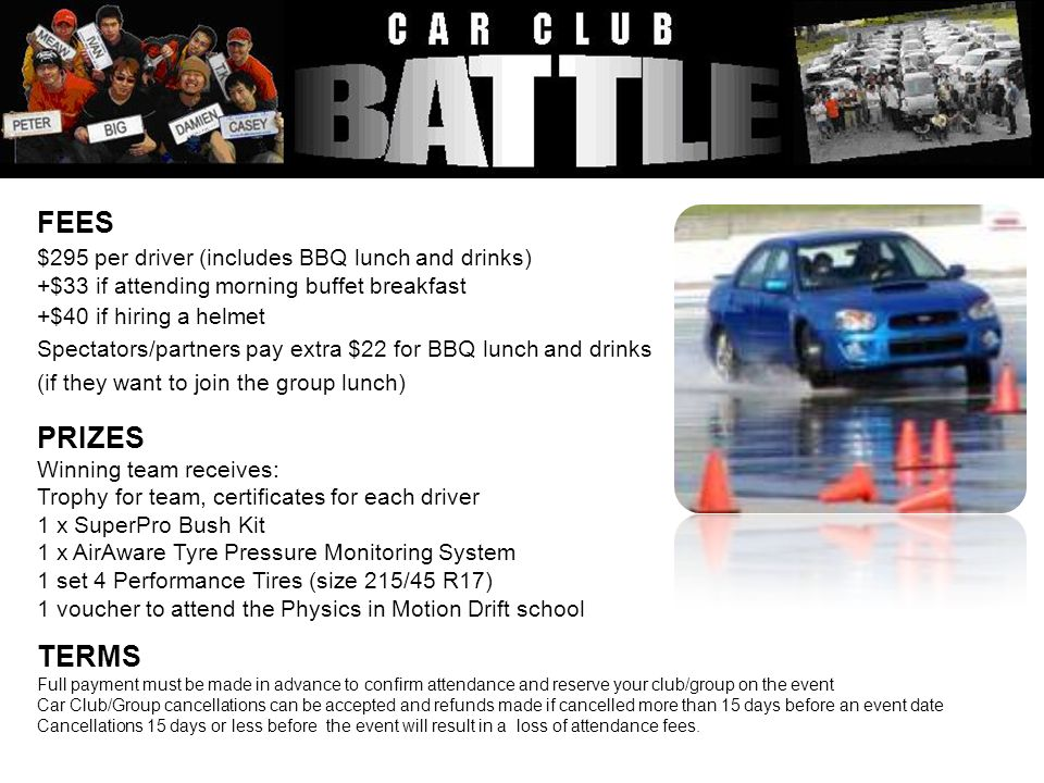 FEES $295 per driver (includes BBQ lunch and drinks) +$33 if attending morning buffet breakfast +$40 if hiring a helmet Spectators/partners pay extra $22 for BBQ lunch and drinks (if they want to join the group lunch) PRIZES Winning team receives: Trophy for team, certificates for each driver 1 x SuperPro Bush Kit 1 x AirAware Tyre Pressure Monitoring System 1 set 4 Performance Tires (size 215/45 R17) 1 voucher to attend the Physics in Motion Drift school TERMS Full payment must be made in advance to confirm attendance and reserve your club/group on the event Car Club/Group cancellations can be accepted and refunds made if cancelled more than 15 days before an event date Cancellations 15 days or less before the event will result in a loss of attendance fees.