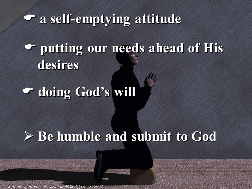  a self-emptying attitude  putting our needs ahead of His desires  putting our needs ahead of His desires  doing God's will  Be humble and submit