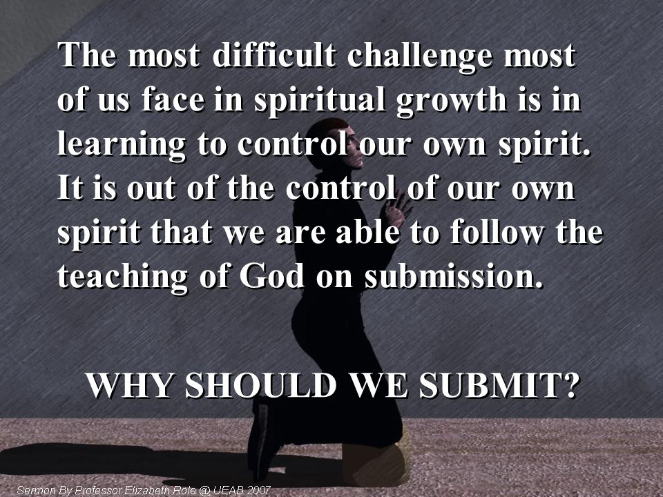 The most difficult challenge most of us face in spiritual growth is in learning to control our own spirit. It is out of the control of our own spirit