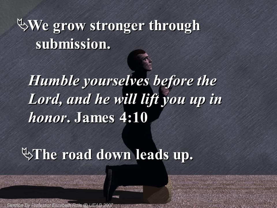  We grow stronger through submission.  We grow stronger through submission. Humble yourselves before the Lord, and he will lift you up in honor. Jam