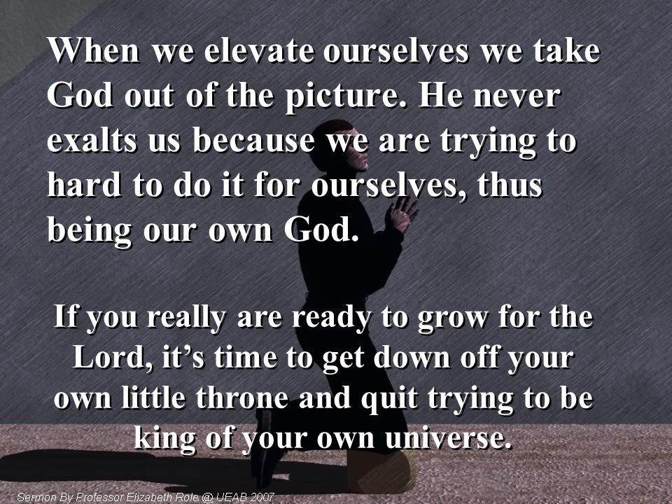 When we elevate ourselves we take God out of the picture. He never exalts us because we are trying to hard to do it for ourselves, thus being our own