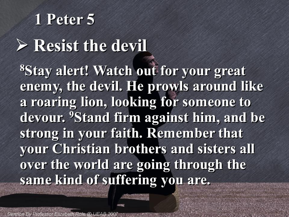  Resist the devil 8 Stay alert! Watch out for your great enemy, the devil. He prowls around like a roaring lion, looking for someone to devour. 9 Sta