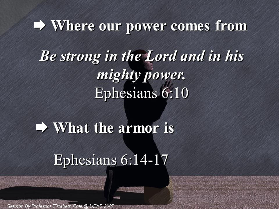  Where our power comes from Be strong in the Lord and in his mighty power. Ephesians 6:10 Be strong in the Lord and in his mighty power. Ephesians 6: