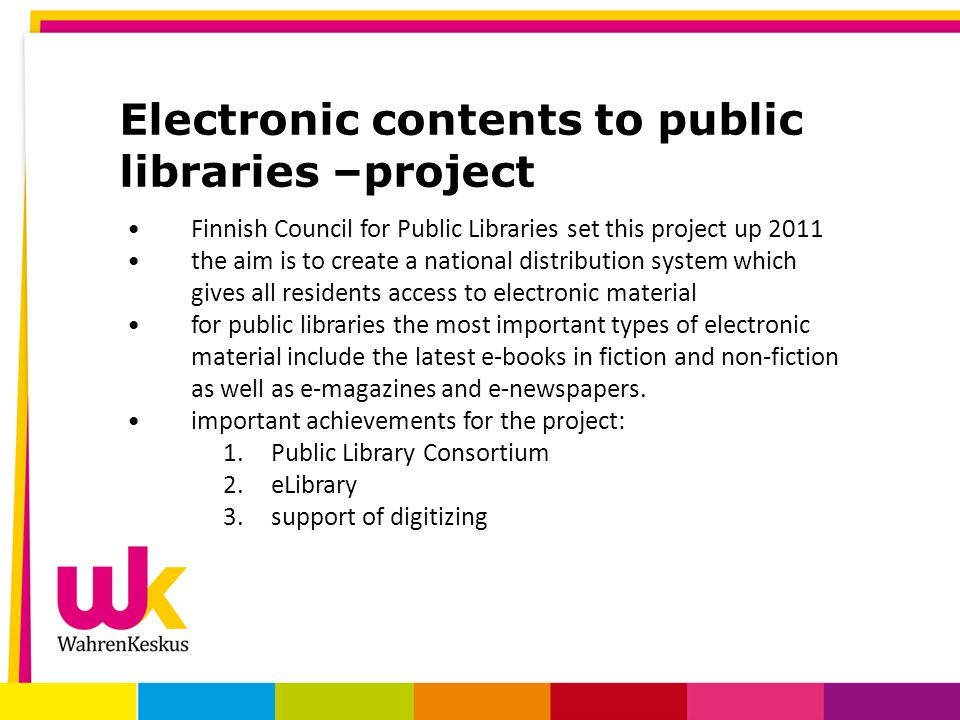 Electronic contents to public libraries –project Finnish Council for Public Libraries set this project up 2011 the aim is to create a national distribution system which gives all residents access to electronic material for public libraries the most important types of electronic material include the latest e-books in fiction and non-fiction as well as e-magazines and e-newspapers.