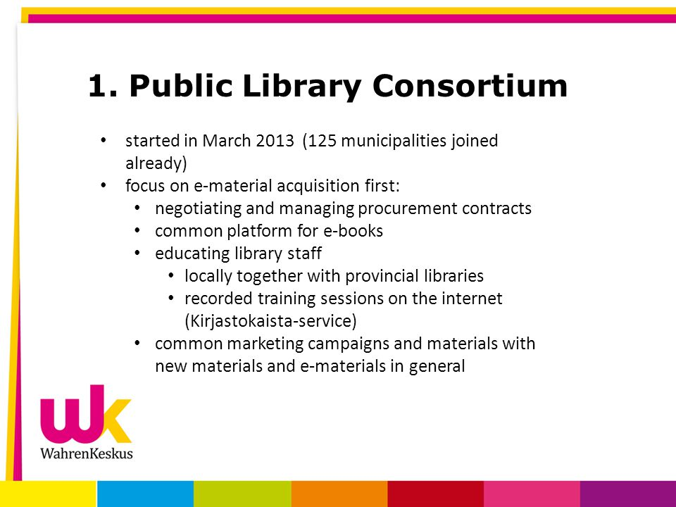 1. Public Library Consortium started in March 2013 (125 municipalities joined already) focus on e-material acquisition first: negotiating and managing