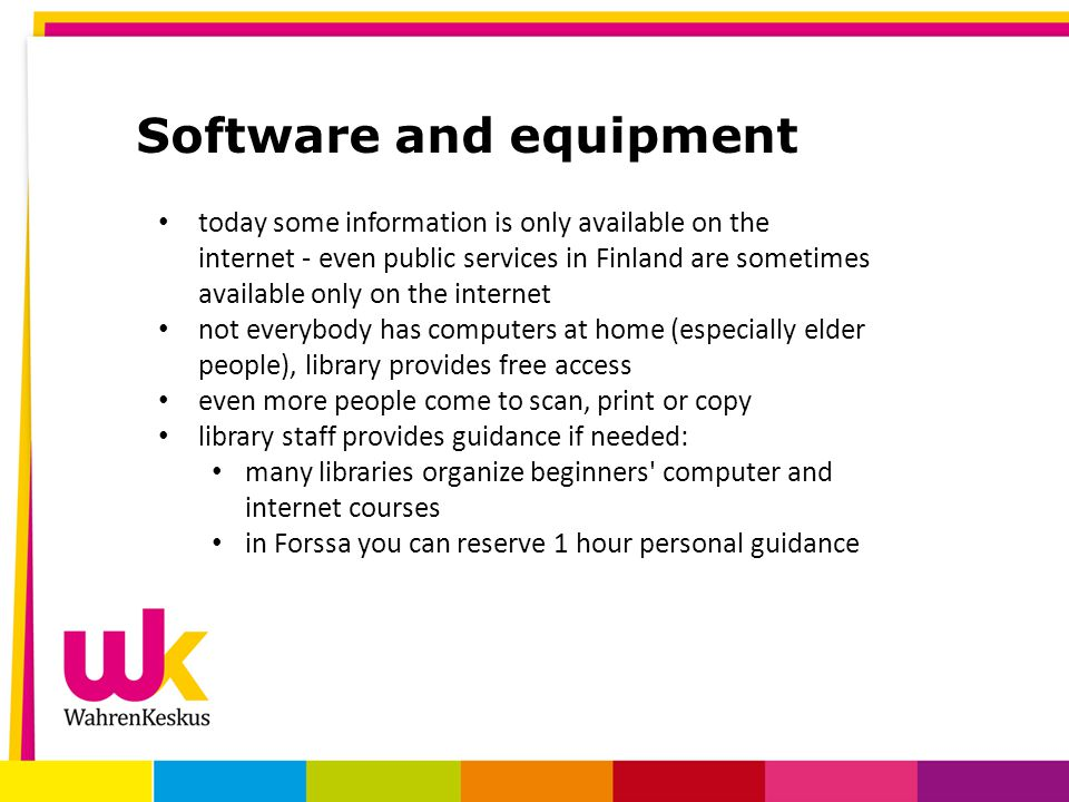 Software and equipment today some information is only available on the internet - even public services in Finland are sometimes available only on the internet not everybody has computers at home (especially elder people), library provides free access even more people come to scan, print or copy library staff provides guidance if needed: many libraries organize beginners computer and internet courses in Forssa you can reserve 1 hour personal guidance