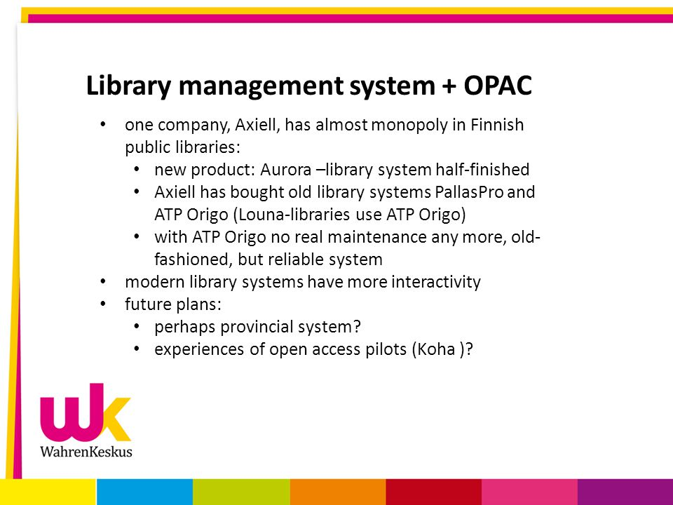 Library management system + OPAC one company, Axiell, has almost monopoly in Finnish public libraries: new product: Aurora –library system half-finished Axiell has bought old library systems PallasPro and ATP Origo (Louna-libraries use ATP Origo) with ATP Origo no real maintenance any more, old- fashioned, but reliable system modern library systems have more interactivity future plans: perhaps provincial system.