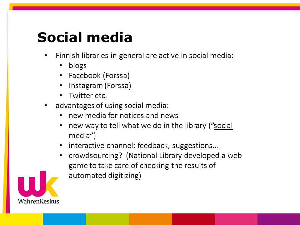 Social media Finnish libraries in general are active in social media: blogs Facebook (Forssa) Instagram (Forssa) Twitter etc. advantages of using soci