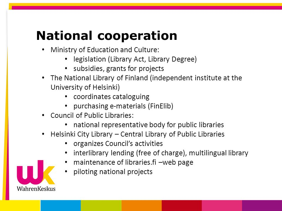National cooperation Ministry of Education and Culture: legislation (Library Act, Library Degree) subsidies, grants for projects The National Library of Finland (independent institute at the University of Helsinki) coordinates cataloguing purchasing e-materials (FinElib) Council of Public Libraries: national representative body for public libraries Helsinki City Library – Central Library of Public Libraries organizes Council's activities interlibrary lending (free of charge), multilingual library maintenance of libraries.fi –web page piloting national projects