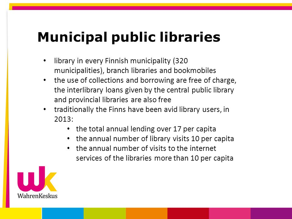 Municipal public libraries library in every Finnish municipality (320 municipalities), branch libraries and bookmobiles the use of collections and borrowing are free of charge, the interlibrary loans given by the central public library and provincial libraries are also free traditionally the Finns have been avid library users, in 2013: the total annual lending over 17 per capita the annual number of library visits 10 per capita the annual number of visits to the internet services of the libraries more than 10 per capita