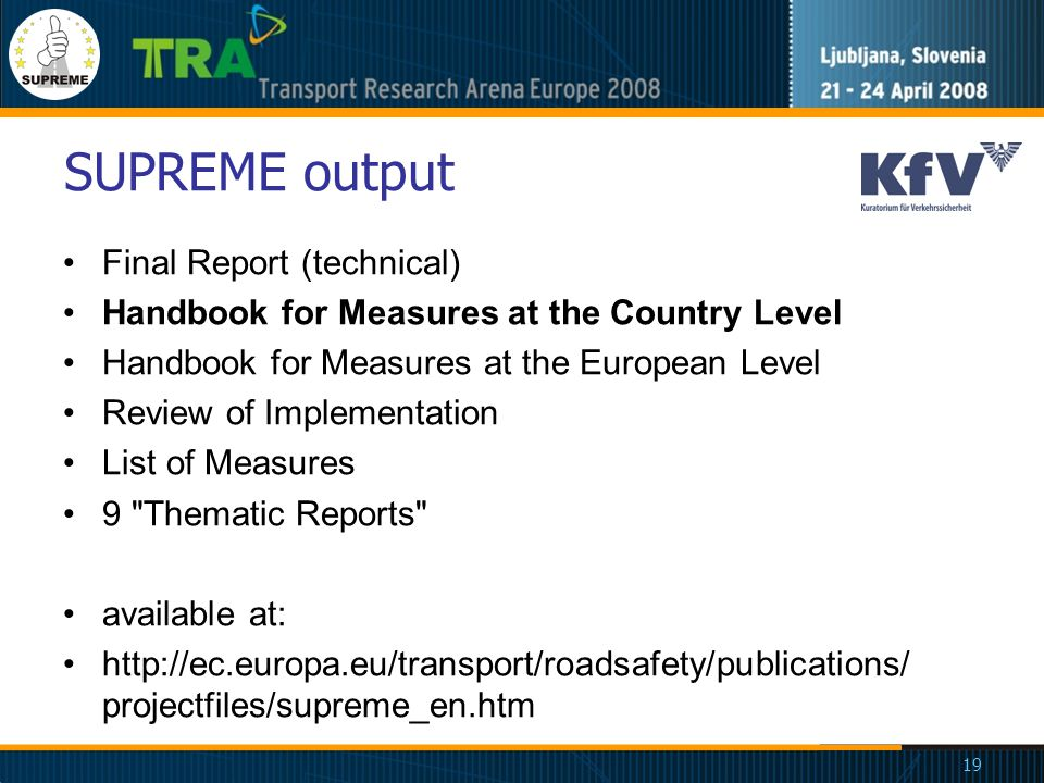 19 SUPREME output Final Report (technical) Handbook for Measures at the Country Level Handbook for Measures at the European Level Review of Implementation List of Measures 9 Thematic Reports available at: http://ec.europa.eu/transport/roadsafety/publications/ projectfiles/supreme_en.htm
