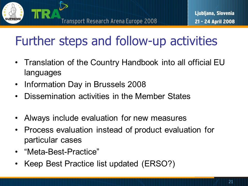 21 Further steps and follow-up activities Translation of the Country Handbook into all official EU languages Information Day in Brussels 2008 Dissemination activities in the Member States Always include evaluation for new measures Process evaluation instead of product evaluation for particular cases Meta-Best-Practice Keep Best Practice list updated (ERSO?)
