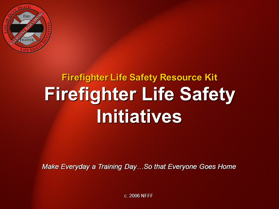 Firefighter Life Safety Initiatives Make Everyday a Training Day…So that Everyone Goes Home c.