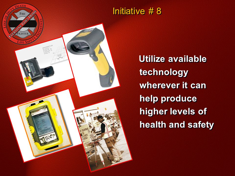 Utilize available technology wherever it can help produce higher levels of health and safety Initiative # 8