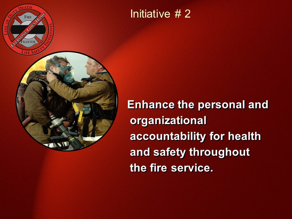 Initiative # 2 Enhance the personal and organizational accountability for health and safety throughout the fire service.