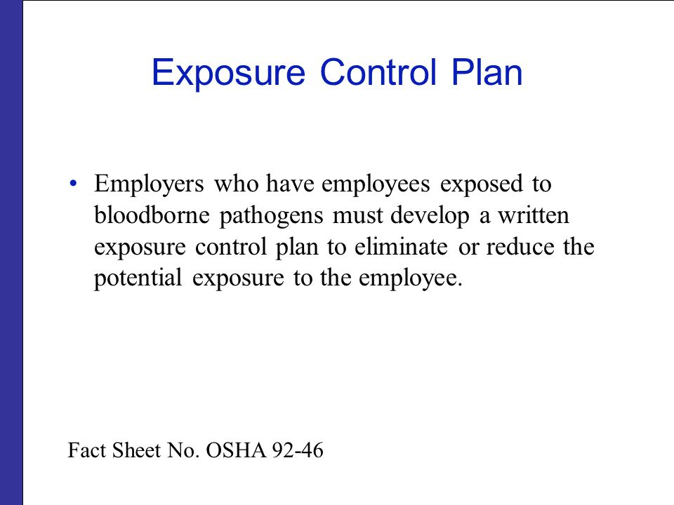 Exposure Control Plan Employers who have employees exposed to bloodborne pathogens must develop a written exposure control plan to eliminate or reduce the potential exposure to the employee.