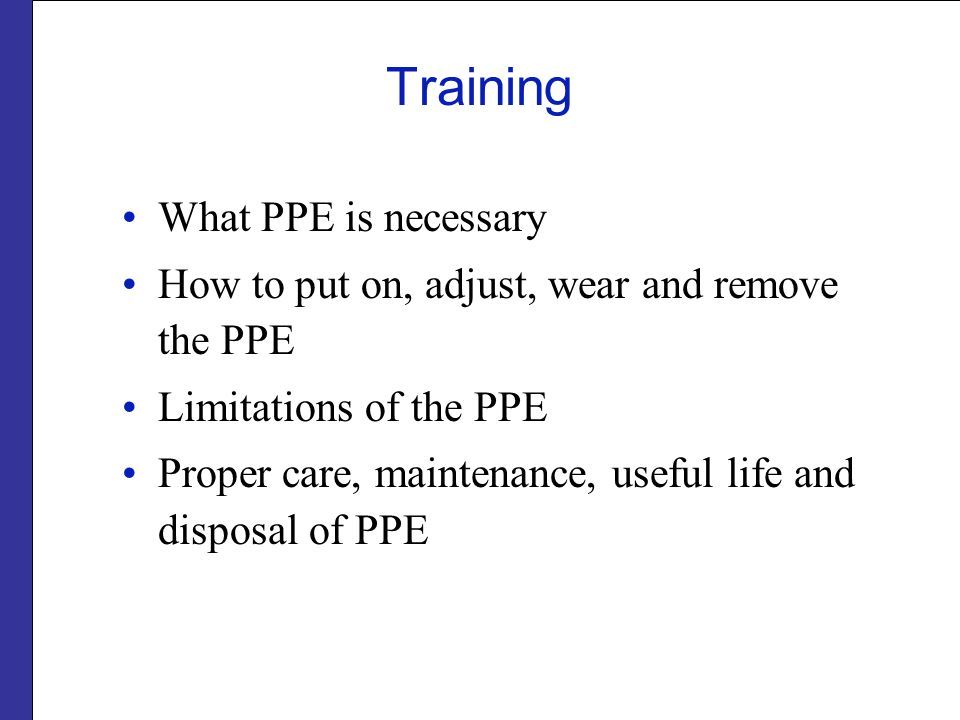 Training What PPE is necessary How to put on, adjust, wear and remove the PPE Limitations of the PPE Proper care, maintenance, useful life and disposal of PPE