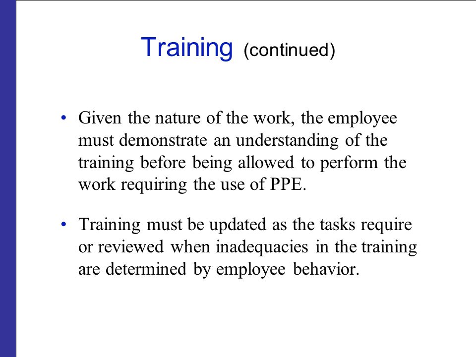 Training (continued) Given the nature of the work, the employee must demonstrate an understanding of the training before being allowed to perform the work requiring the use of PPE.