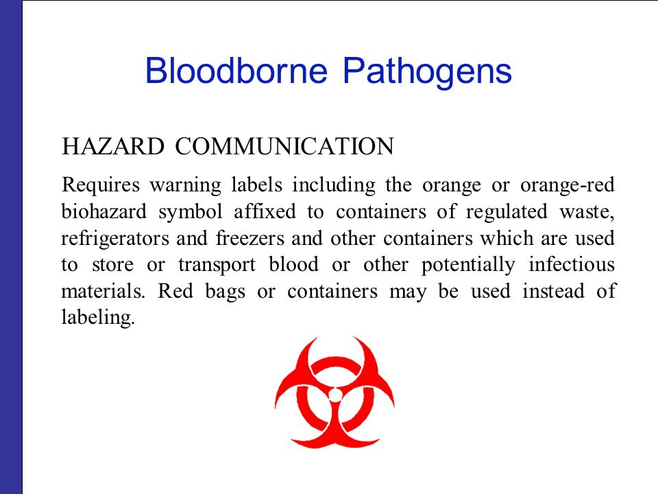 Bloodborne Pathogens HAZARD COMMUNICATION Requires warning labels including the orange or orange-red biohazard symbol affixed to containers of regulated waste, refrigerators and freezers and other containers which are used to store or transport blood or other potentially infectious materials.