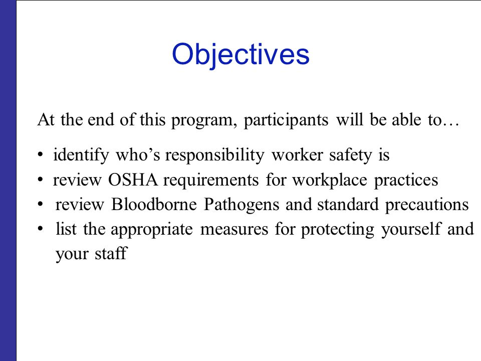 Objectives At the end of this program, participants will be able to… identify who's responsibility worker safety is review OSHA requirements for workplace practices review Bloodborne Pathogens and standard precautions list the appropriate measures for protecting yourself and your staff