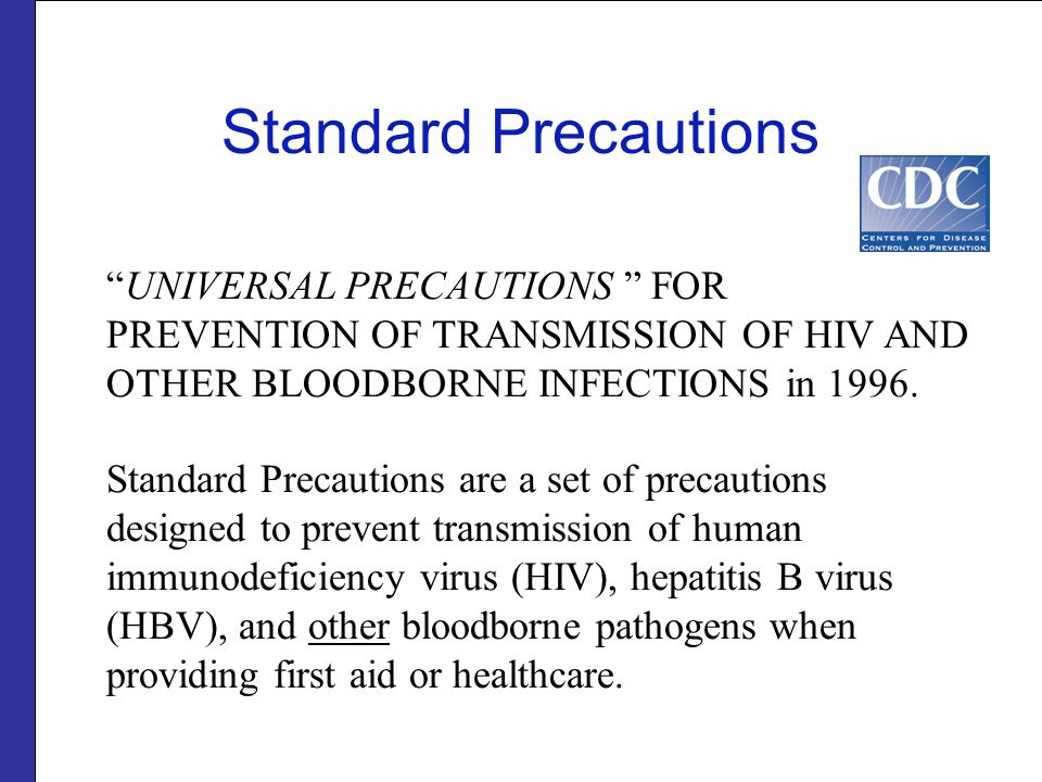 """Standard Precautions """"UNIVERSAL PRECAUTIONS """" FOR PREVENTION OF TRANSMISSION OF HIV AND OTHER BLOODBORNE INFECTIONS in 1996. Standard Precautions are"""