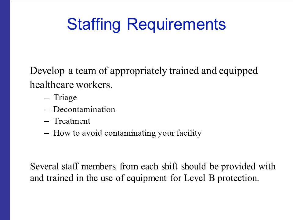 Staffing Requirements Develop a team of appropriately trained and equipped healthcare workers. – Triage – Decontamination – Treatment – How to avoid c