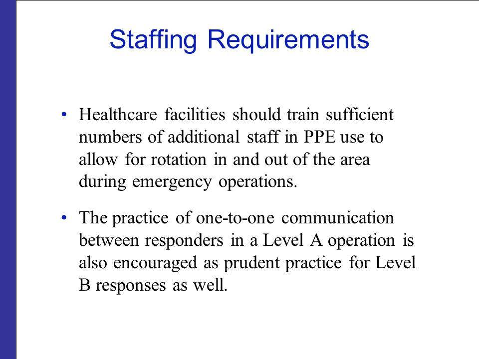 Staffing Requirements Healthcare facilities should train sufficient numbers of additional staff in PPE use to allow for rotation in and out of the area during emergency operations.