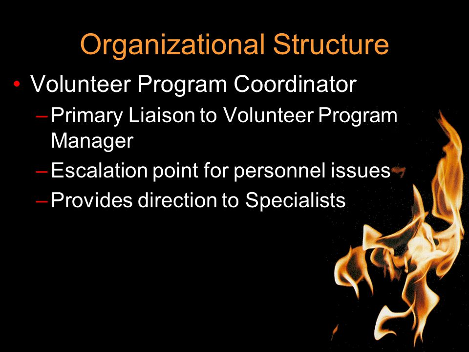 Organizational Structure Volunteer Program Coordinator –Primary Liaison to Volunteer Program Manager –Escalation point for personnel issues –Provides direction to Specialists