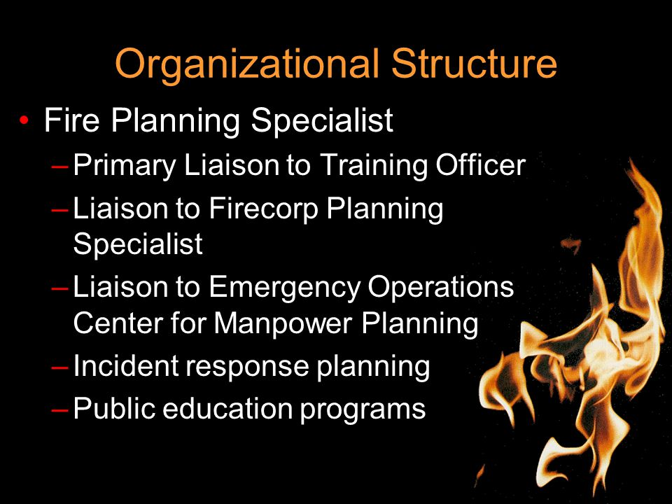 Organizational Structure Fire Planning Specialist –Primary Liaison to Training Officer –Liaison to Firecorp Planning Specialist –Liaison to Emergency Operations Center for Manpower Planning –Incident response planning –Public education programs