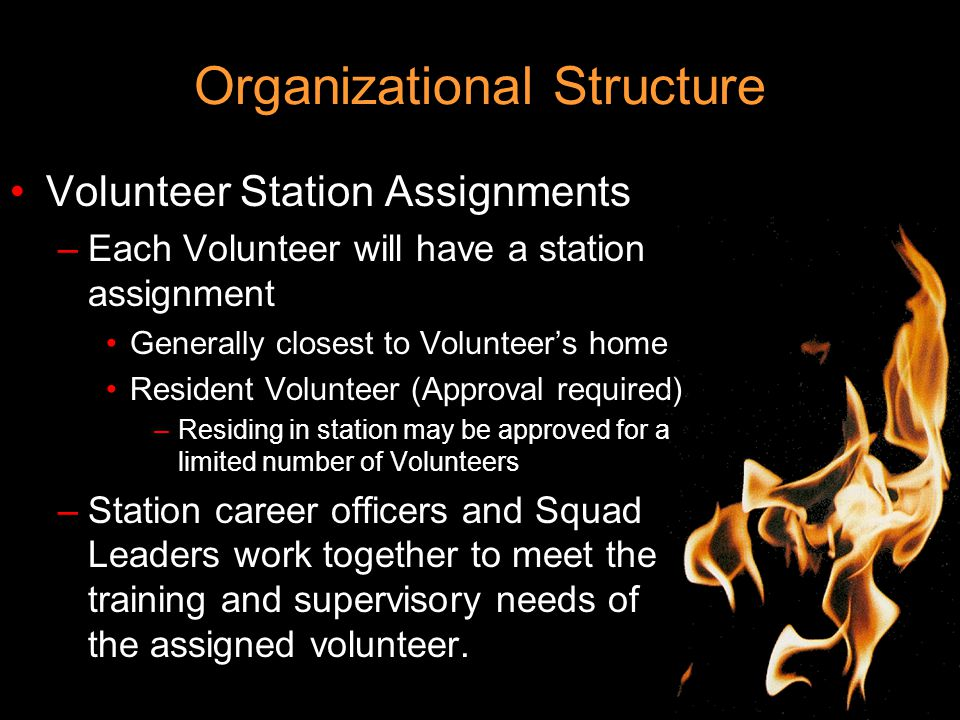 Organizational Structure Volunteer Station Assignments –Each Volunteer will have a station assignment Generally closest to Volunteer's home Resident Volunteer (Approval required) –Residing in station may be approved for a limited number of Volunteers –Station career officers and Squad Leaders work together to meet the training and supervisory needs of the assigned volunteer.