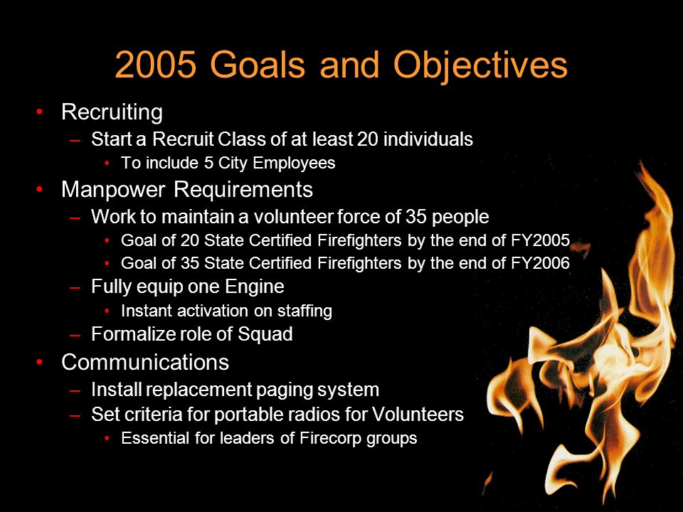 2005 Goals and Objectives Recruiting –Start a Recruit Class of at least 20 individuals To include 5 City Employees Manpower Requirements –Work to maintain a volunteer force of 35 people Goal of 20 State Certified Firefighters by the end of FY2005 Goal of 35 State Certified Firefighters by the end of FY2006 –Fully equip one Engine Instant activation on staffing –Formalize role of Squad Communications –Install replacement paging system –Set criteria for portable radios for Volunteers Essential for leaders of Firecorp groups
