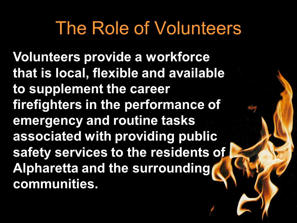 The Role of Volunteers Volunteers provide a workforce that is local, flexible and available to supplement the career firefighters in the performance of emergency and routine tasks associated with providing public safety services to the residents of Alpharetta and the surrounding communities.
