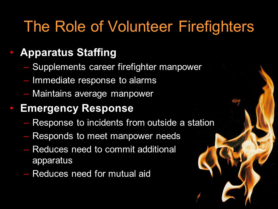 The Role of Volunteer Firefighters Apparatus Staffing –Supplements career firefighter manpower –Immediate response to alarms –Maintains average manpower Emergency Response –Response to incidents from outside a station –Responds to meet manpower needs –Reduces need to commit additional apparatus –Reduces need for mutual aid