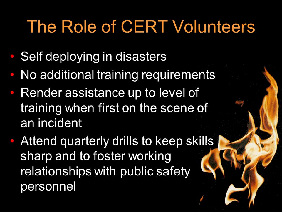 The Role of CERT Volunteers Self deploying in disasters No additional training requirements Render assistance up to level of training when first on the scene of an incident Attend quarterly drills to keep skills sharp and to foster working relationships with public safety personnel