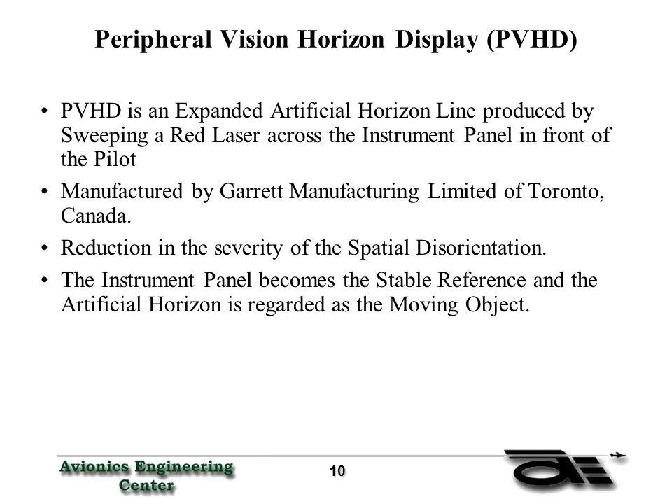 10 10 Peripheral Vision Horizon Display (PVHD) PVHD is an Expanded Artificial Horizon Line produced by Sweeping a Red Laser across the Instrument Panel in front of the Pilot Manufactured by Garrett Manufacturing Limited of Toronto, Canada.