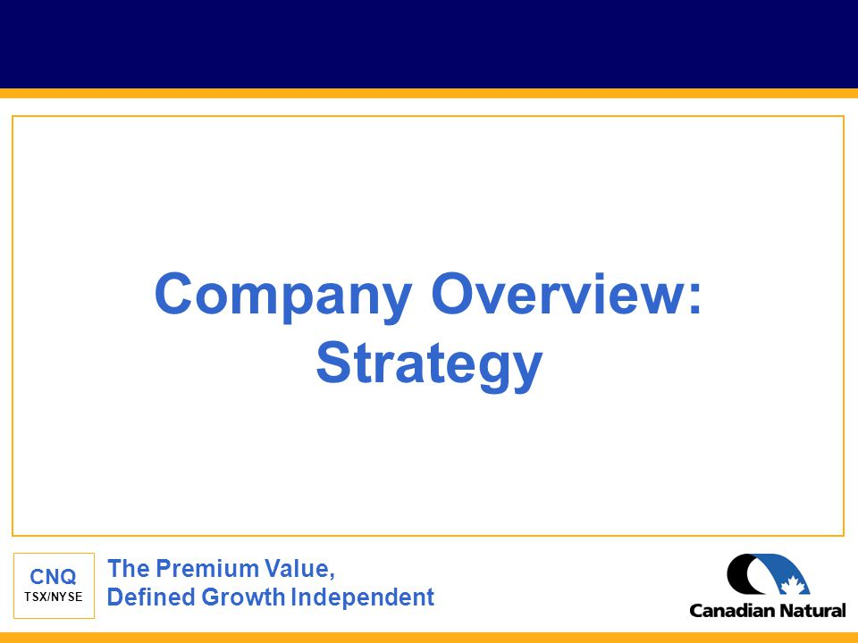 CNQ TSX/NYSE Company Overview: Strategy The Premium Value, Defined Growth Independent