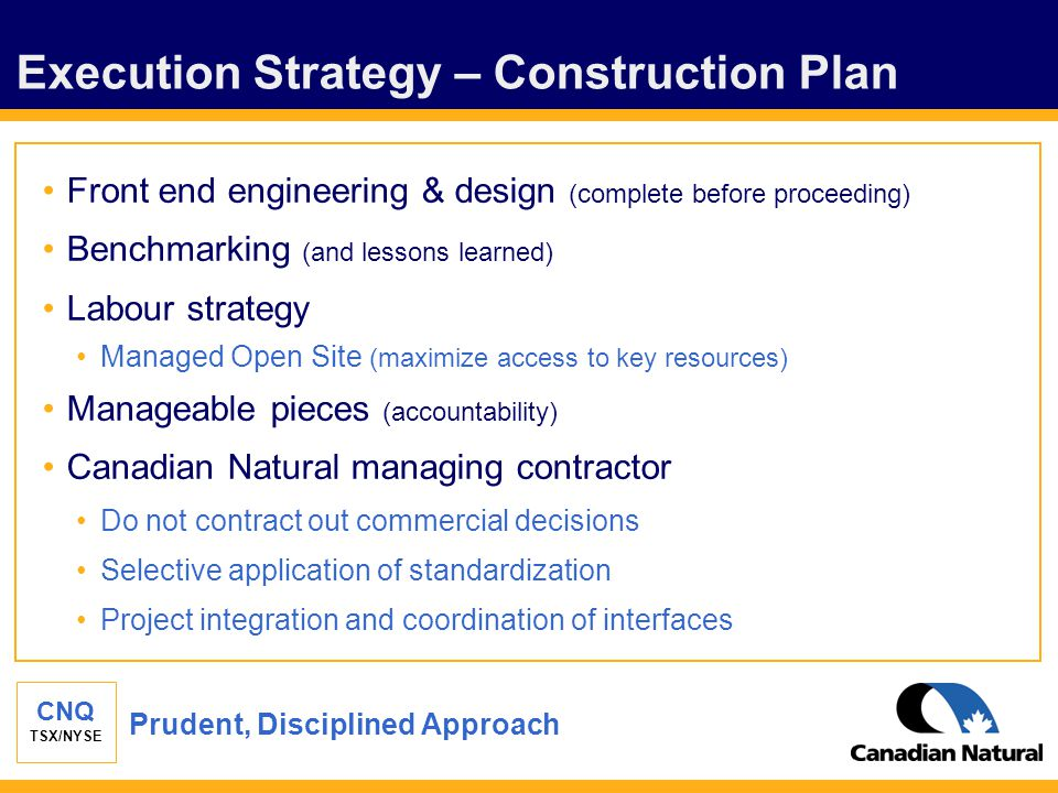 CNQ TSX/NYSE Execution Strategy – Construction Plan Front end engineering & design (complete before proceeding) Benchmarking (and lessons learned) Lab