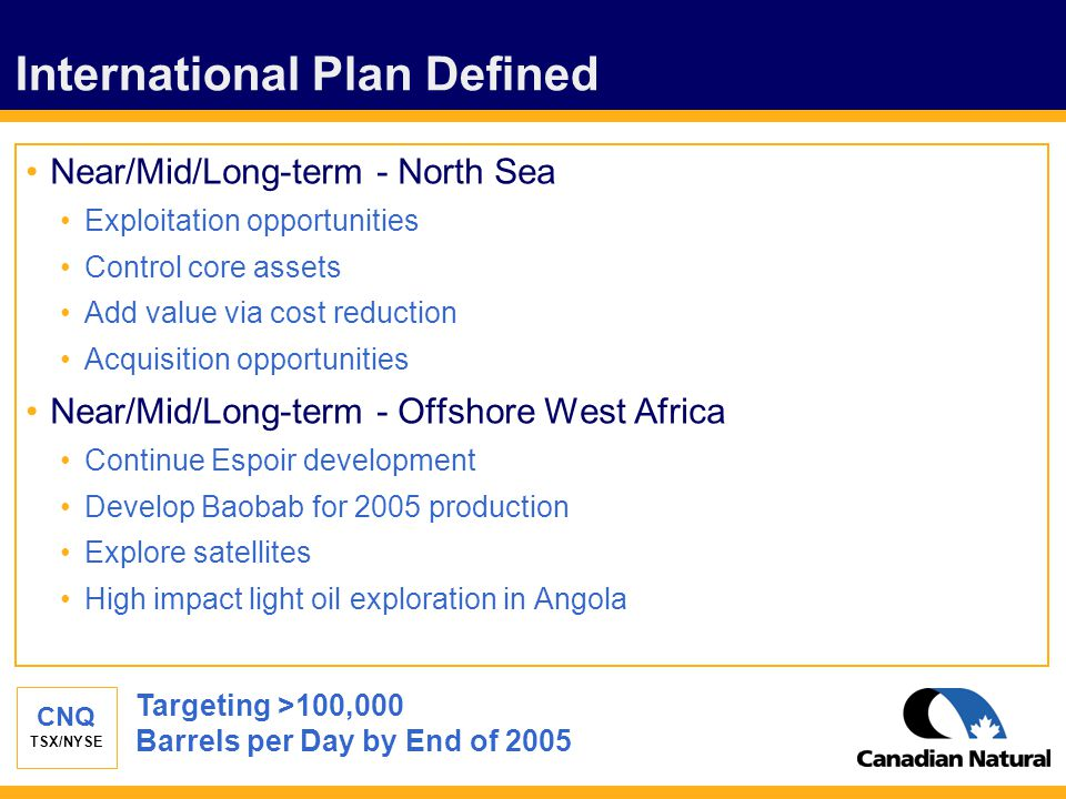 CNQ TSX/NYSE Near/Mid/Long-term - North Sea Exploitation opportunities Control core assets Add value via cost reduction Acquisition opportunities Near