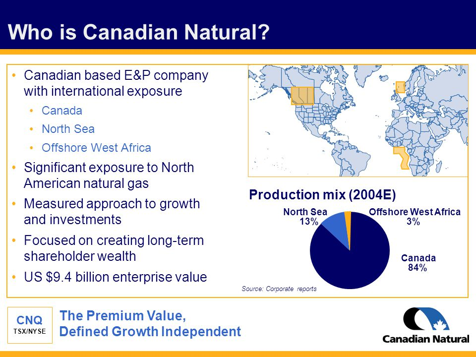 CNQ TSX/NYSE Who is Canadian Natural? Canadian based E&P company with international exposure Canada North Sea Offshore West Africa Significant exposur