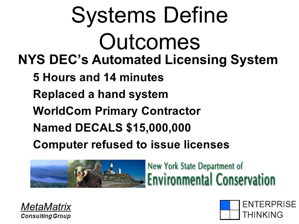 ENTERPRISE THINKING MetaMatrix Consulting Group Systems Define Outcomes NYS DEC's Automated Licensing System 5 Hours and 14 minutes Replaced a hand system WorldCom Primary Contractor Named DECALS $15,000,000 Computer refused to issue licenses