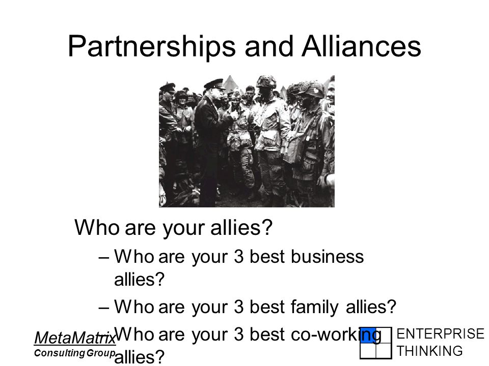 ENTERPRISE THINKING MetaMatrix Consulting Group Partnerships and Alliances Who are your allies? –Who are your 3 best business allies? –Who are your 3