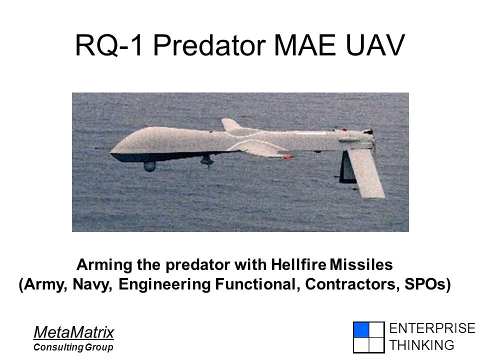 ENTERPRISE THINKING MetaMatrix Consulting Group RQ-1 Predator MAE UAV Arming the predator with Hellfire Missiles (Army, Navy, Engineering Functional,