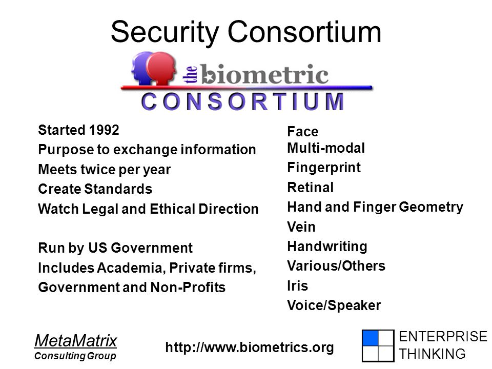 ENTERPRISE THINKING MetaMatrix Consulting Group Security Consortium http://www.biometrics.org Started 1992 Purpose to exchange information Meets twice per year Create Standards Watch Legal and Ethical Direction Run by US Government Includes Academia, Private firms, Government and Non-Profits Face Multi-modal Fingerprint Retinal Hand and Finger Geometry Vein Handwriting Various/Others Iris Voice/Speaker