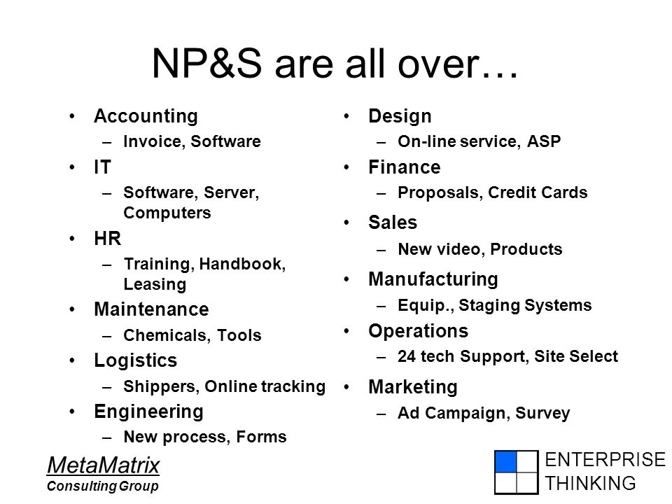 ENTERPRISE THINKING MetaMatrix Consulting Group NP&S are all over… Accounting –Invoice, Software IT –Software, Server, Computers HR –Training, Handbook, Leasing Maintenance –Chemicals, Tools Logistics –Shippers, Online tracking Engineering –New process, Forms Design –On-line service, ASP Finance –Proposals, Credit Cards Sales –New video, Products Manufacturing –Equip., Staging Systems Operations –24 tech Support, Site Select Marketing –Ad Campaign, Survey