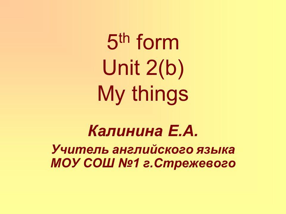 5 th form Unit 2(b) My things Калинина Е.А. Учитель английского языка МОУ СОШ №1 г.Стрежевого