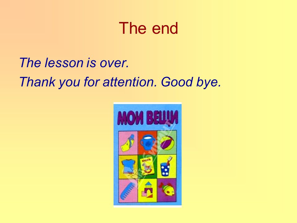 The end The lesson is over. Thank you for attention. Good bye.