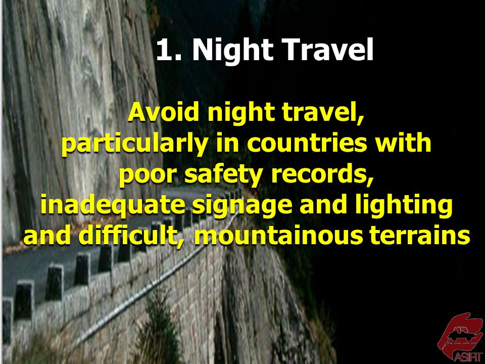 Avoid night travel, particularly in countries with poor safety records, inadequate signage and lighting and difficult, mountainous terrains 1.