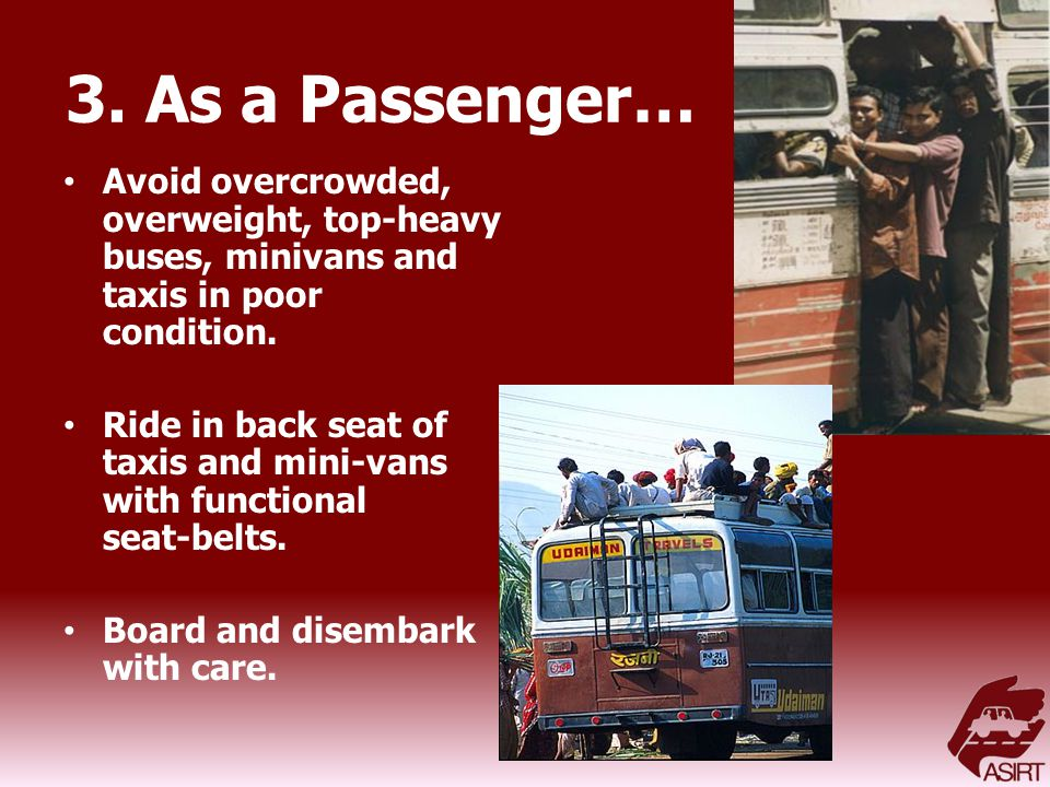 3. As a Passenger… Avoid overcrowded, overweight, top-heavy buses, minivans and taxis in poor condition. Ride in back seat of taxis and mini-vans with