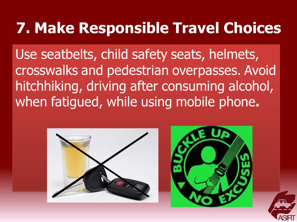 7. Make Responsible Travel Choices Use seatbelts, child safety seats, helmets, crosswalks and pedestrian overpasses. Avoid hitchhiking, driving after